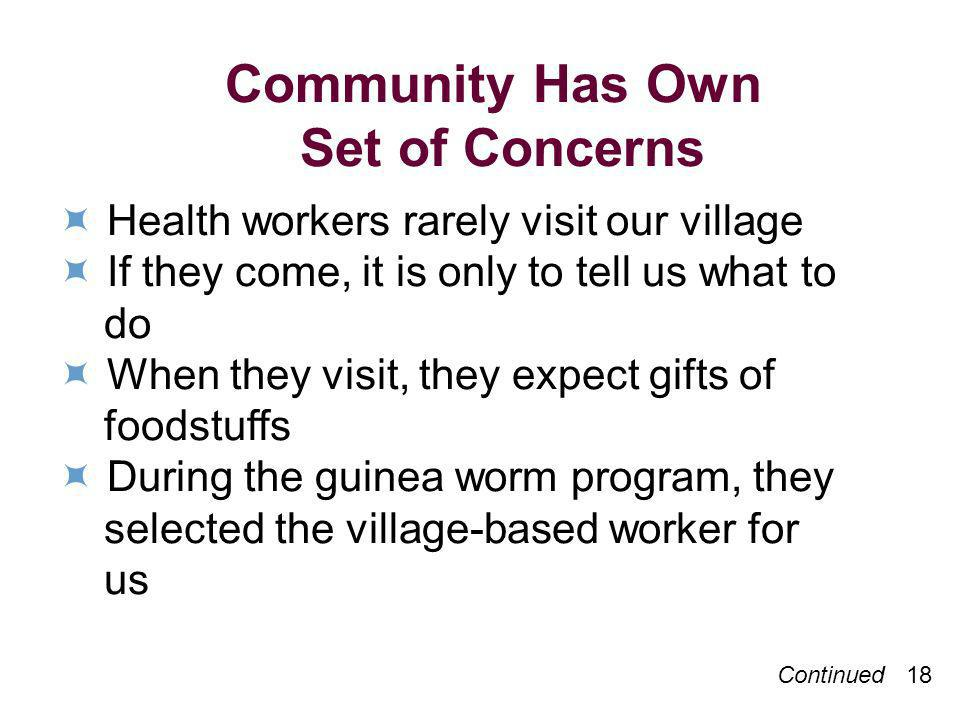 Continued 18 Community Has Own Set of Concerns Health workers rarely visit our village If they come, it is only to tell us what to do When they visit, they expect gifts of foodstuffs During the guinea worm program, they selected the village-based worker for us