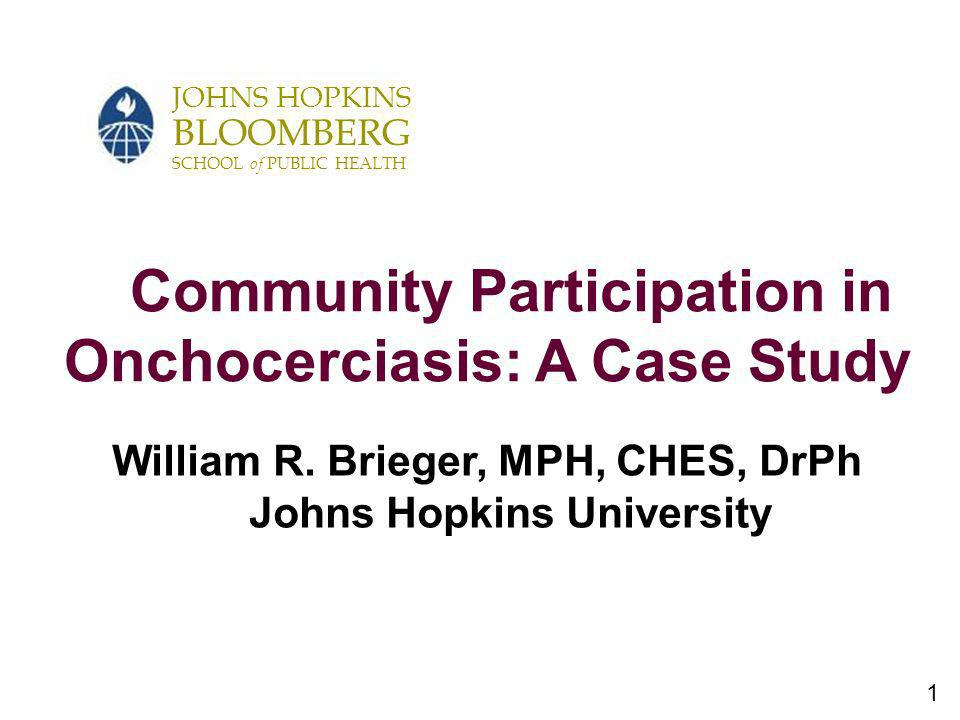 1 JOHNS HOPKINS BLOOMBERG SCHOOL of PUBLIC HEALTH Community Participation in Onchocerciasis: A Case Study William R. Brieger, MPH, CHES, DrPh Johns Ho