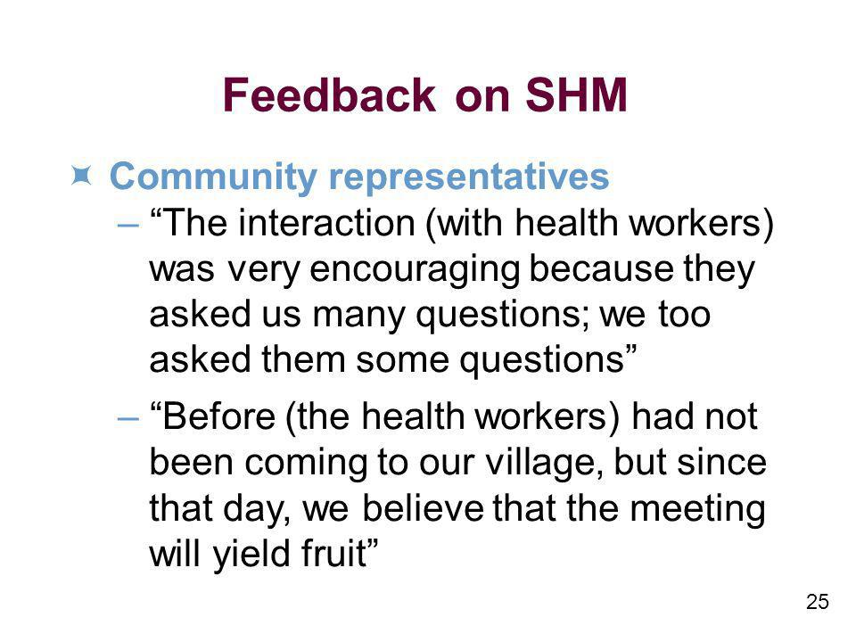 25 Feedback on SHM Community representatives –The interaction (with health workers) was very encouraging because they asked us many questions; we too asked them some questions –Before (the health workers) had not been coming to our village, but since that day, we believe that the meeting will yield fruit