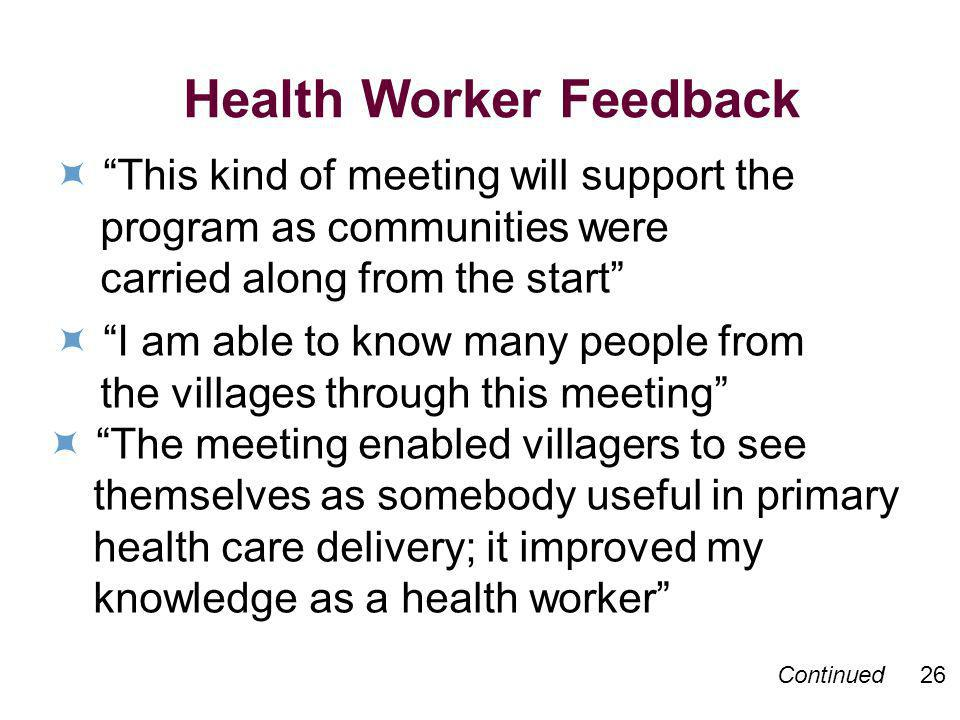 Continued 26 Health Worker Feedback This kind of meeting will support the program as communities were carried along from the start I am able to know m