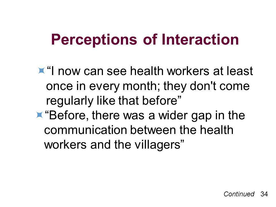 Continued 34 Perceptions of Interaction I now can see health workers at least once in every month; they don t come regularly like that before Before, there was a wider gap in the communication between the health workers and the villagers