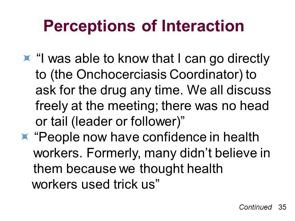 Continued 35 Perceptions of Interaction I was able to know that I can go directly to (the Onchocerciasis Coordinator) to ask for the drug any time.