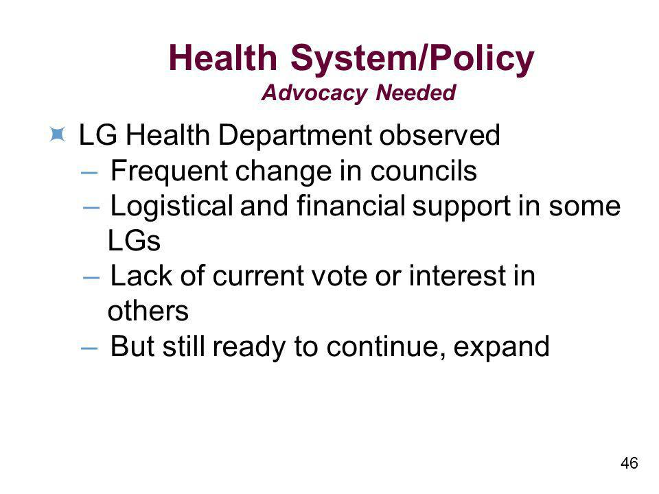 46 Health System/Policy Advocacy Needed LG Health Department observed –Frequent change in councils –Logistical and financial support in some LGs –Lack
