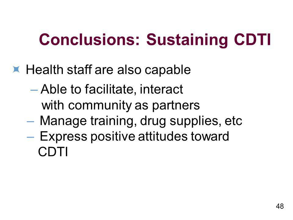 48 Conclusions: Sustaining CDTI Health staff are also capable – Able to facilitate, interact with community as partners –Manage training, drug supplie