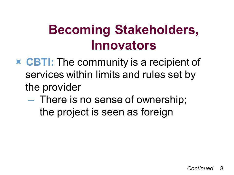 Continued 8 Becoming Stakeholders, Innovators CBTI: The community is a recipient of services within limits and rules set by the provider – There is no