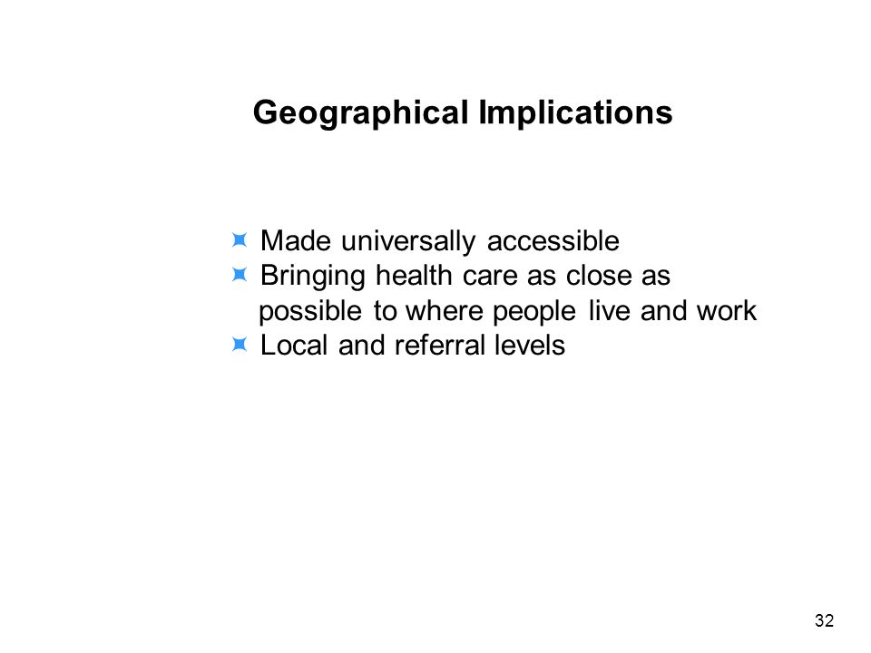 Geographical Implications Made universally accessible Bringing health care as close as possible to where people live and work Local and referral levels 32