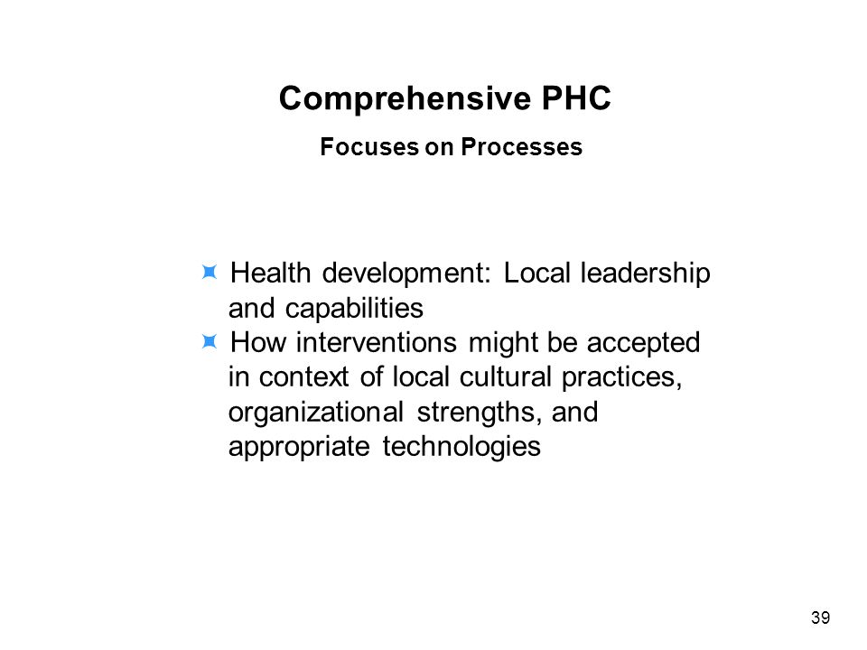 Comprehensive PHC Focuses on Processes Health development: Local leadership and capabilities How interventions might be accepted in context of local cultural practices, organizational strengths, and appropriate technologies 39