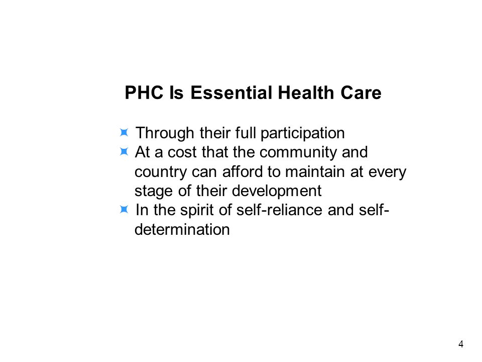 PHC Is Essential Health Care Through their full participation At a cost that the community and country can afford to maintain at every stage of their development In the spirit of self-reliance and self- determination 4