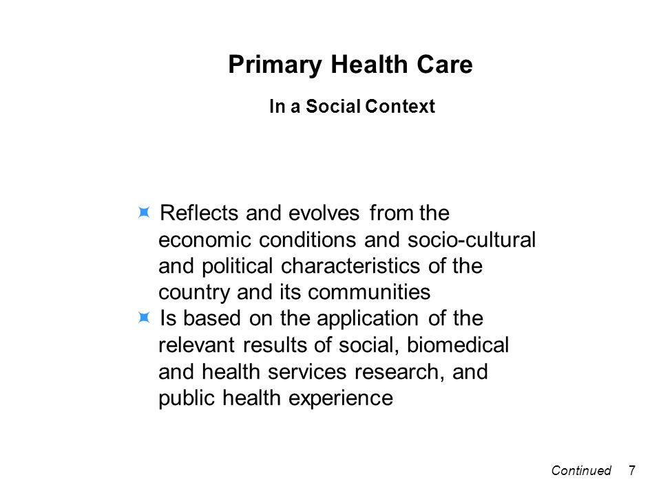 Primary Health Care In a Social Context Reflects and evolves from the economic conditions and socio-cultural and political characteristics of the country and its communities Is based on the application of the relevant results of social, biomedical and health services research, and public health experience 7Continued