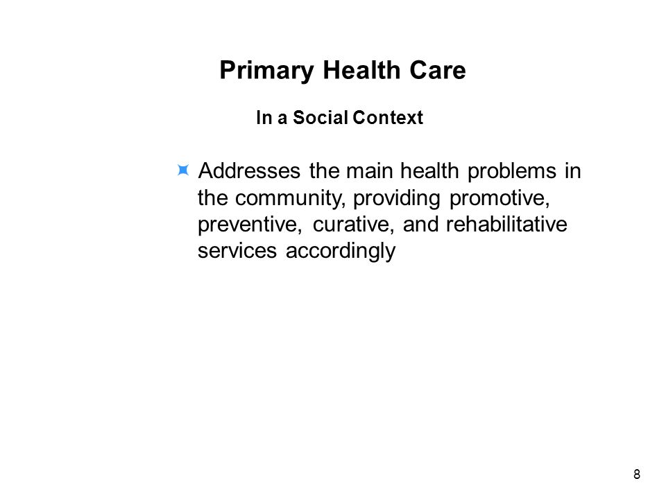 Primary Health Care In a Social Context Addresses the main health problems in the community, providing promotive, preventive, curative, and rehabilitative services accordingly 8