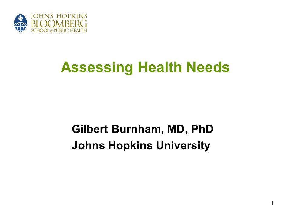 1 Assessing Health Needs Gilbert Burnham, MD, PhD Johns Hopkins University
