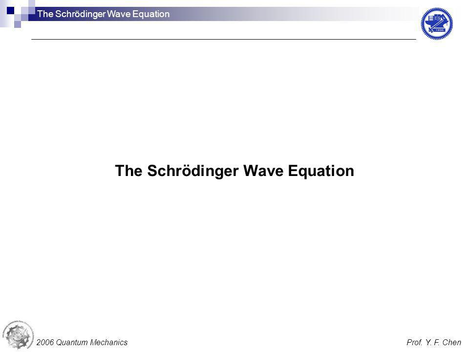 The Schrödinger Wave Equation 2006 Quantum MechanicsProf. Y. F. Chen The Schrödinger Wave Equation