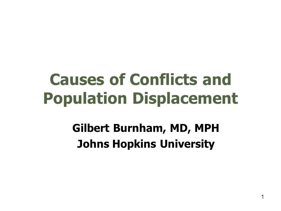 1 Causes of Conflicts and Population Displacement Gilbert Burnham, MD, MPH Johns Hopkins University