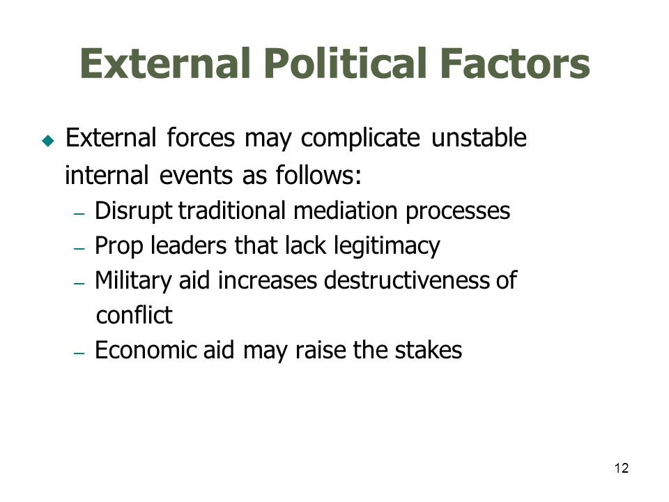 12 External Political Factors External forces may complicate unstable internal events as follows: – Disrupt traditional mediation processes – Prop lea