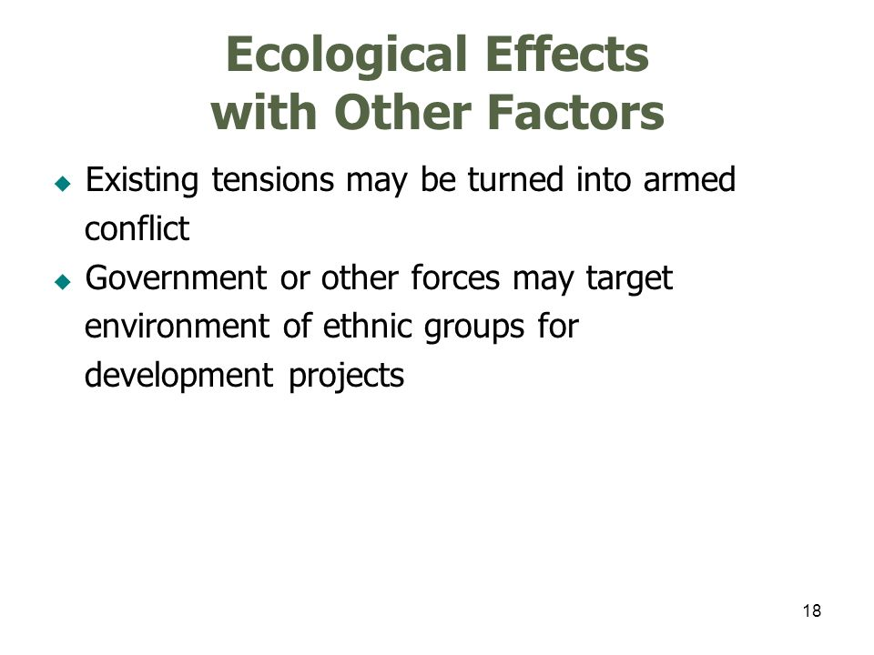 18 Ecological Effects with Other Factors Existing tensions may be turned into armed conflict Government or other forces may target environment of ethn