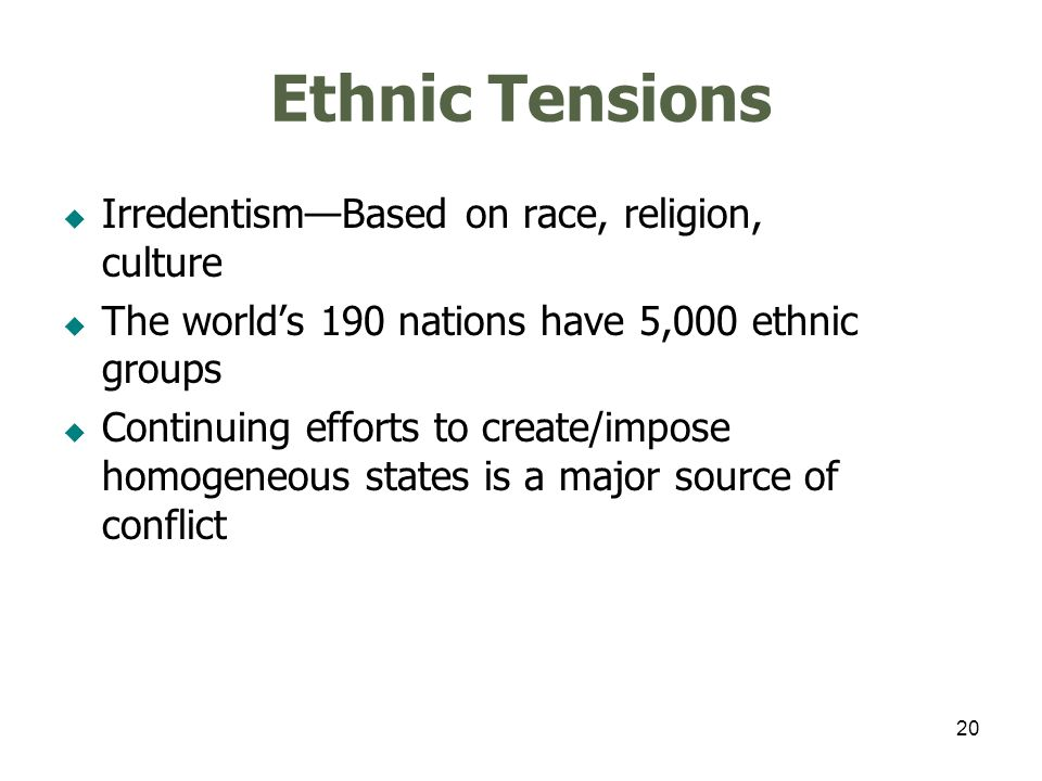 20 Ethnic Tensions IrredentismBased on race, religion, culture The worlds 190 nations have 5,000 ethnic groups Continuing efforts to create/impose hom
