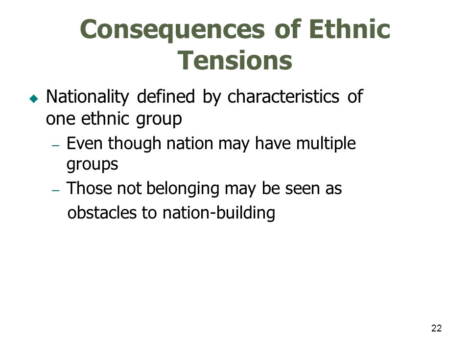 22 Consequences of Ethnic Tensions Nationality defined by characteristics of one ethnic group – Even though nation may have multiple groups – Those no