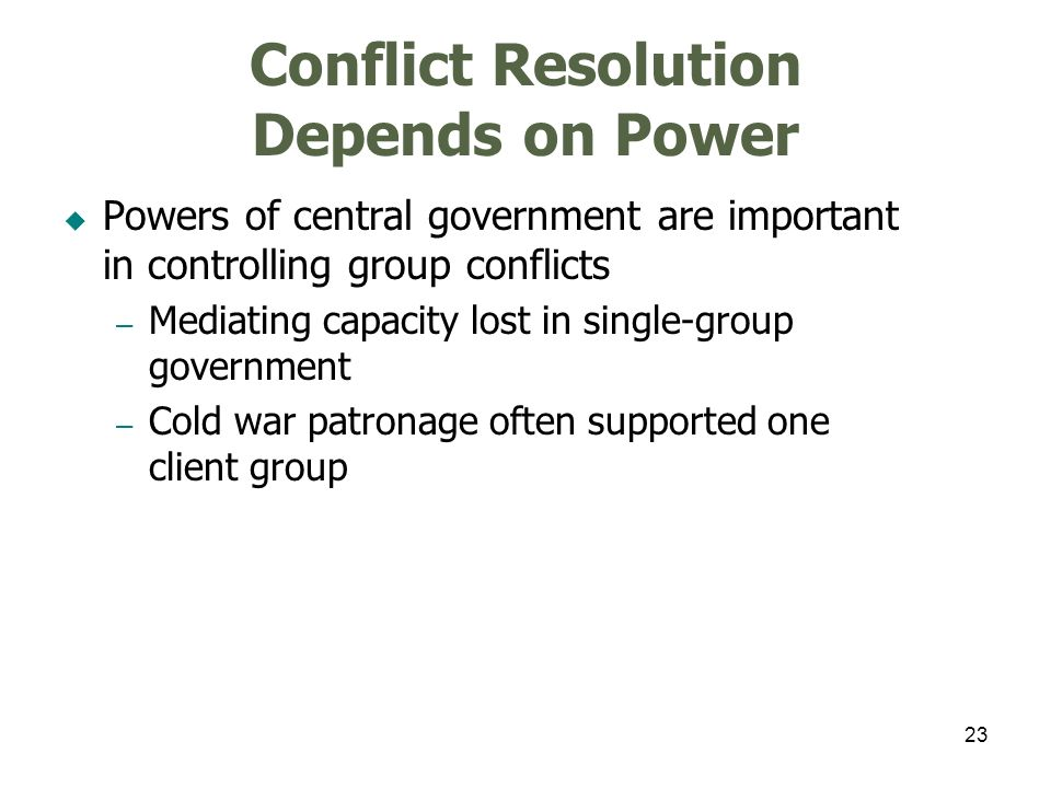 23 Conflict Resolution Depends on Power Powers of central government are important in controlling group conflicts – Mediating capacity lost in single-