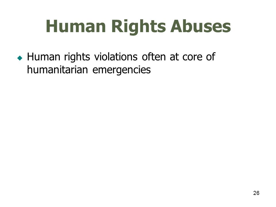 26 Human Rights Abuses Human rights violations often at core of humanitarian emergencies