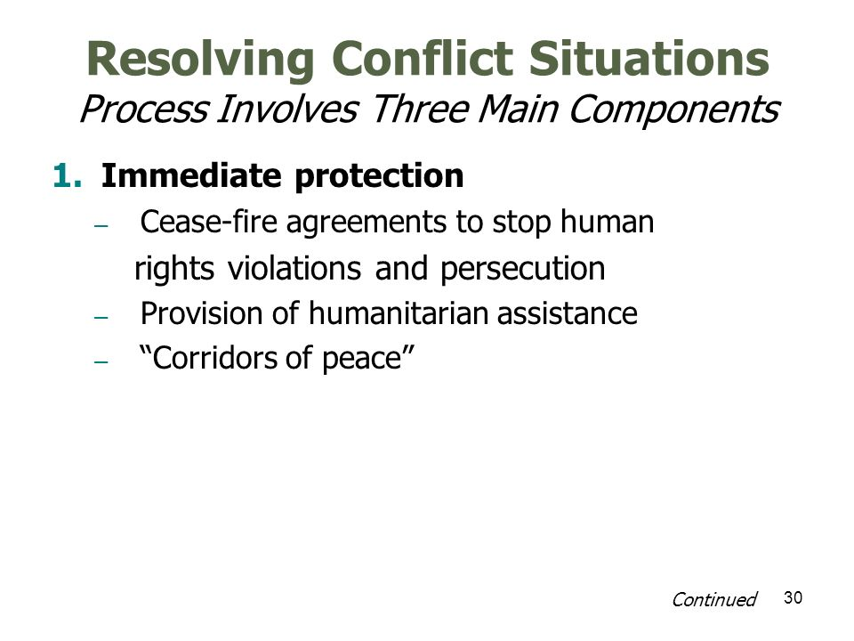 30 Resolving Conflict Situations Process Involves Three Main Components 1.Immediate protection – Cease-fire agreements to stop human rights violations