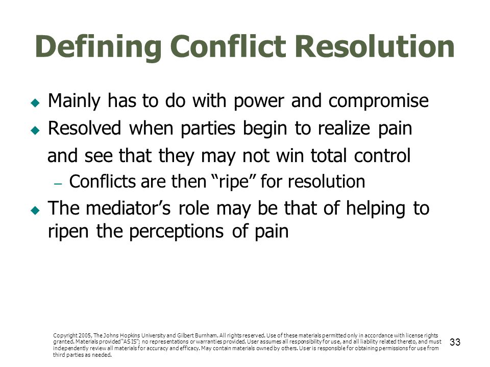33 Defining Conflict Resolution Mainly has to do with power and compromise Resolved when parties begin to realize pain and see that they may not win t
