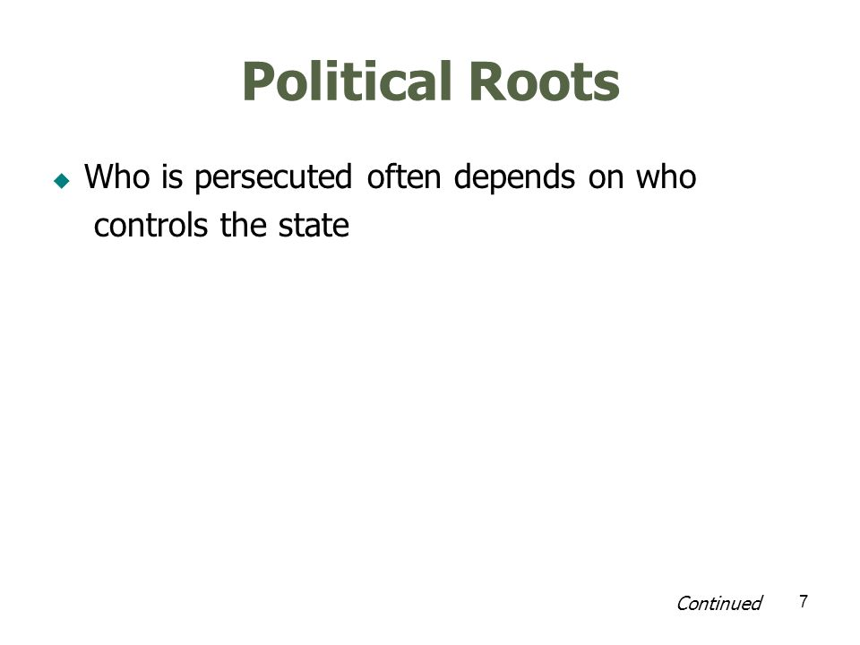 7 Political Roots Who is persecuted often depends on who controls the state Continued