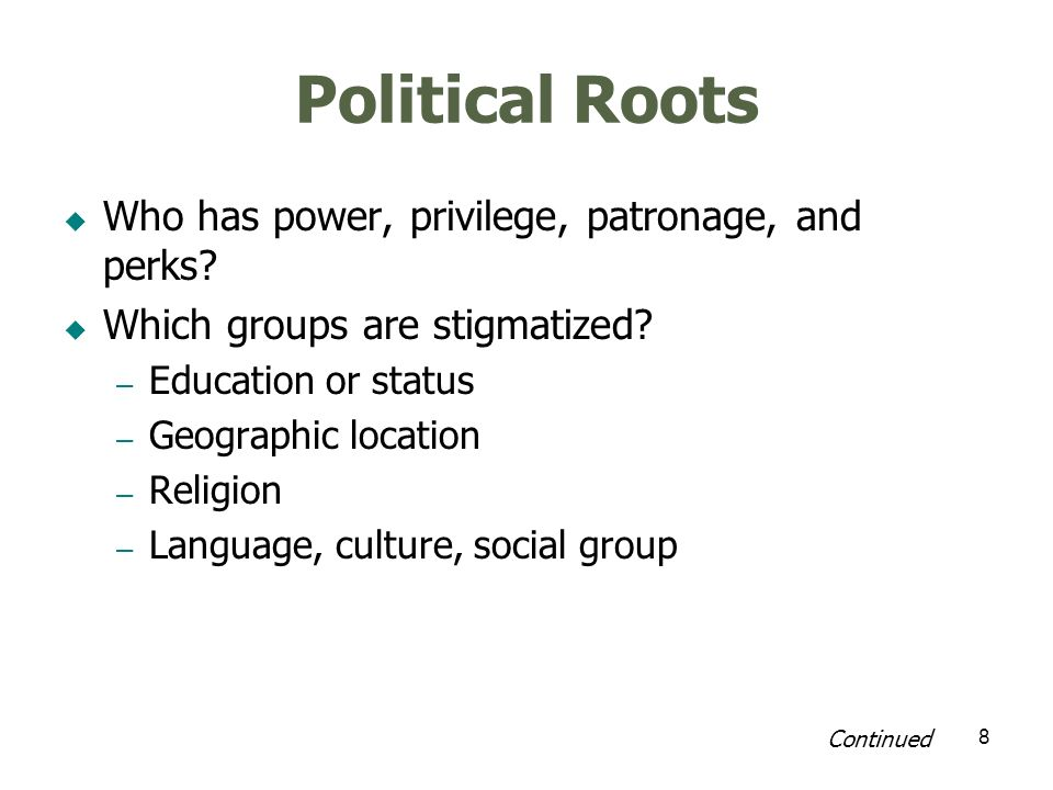 8 Political Roots Who has power, privilege, patronage, and perks? Which groups are stigmatized? – Education or status – Geographic location – Religion