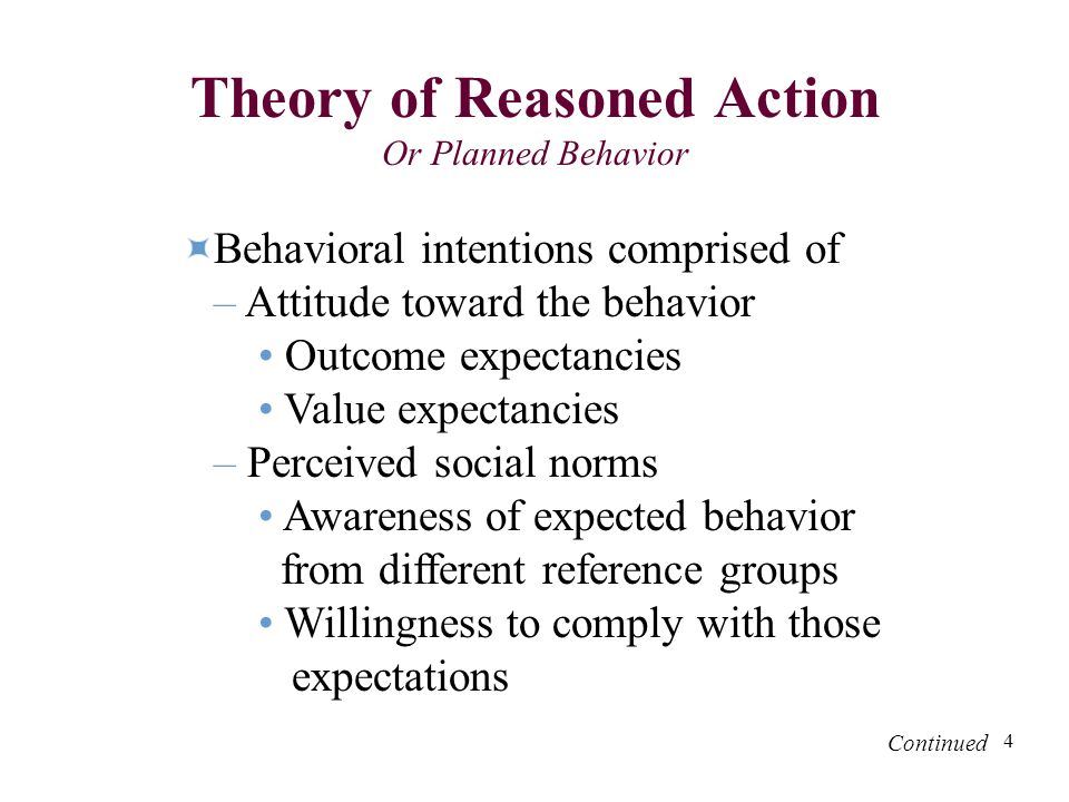 4 Theory of Reasoned Action Or Planned Behavior Behavioral intentions comprised of – Attitude toward the behavior Outcome expectancies Value expectancies – Perceived social norms Awareness of expected behavior from different reference groups Willingness to comply with those expectations Continued