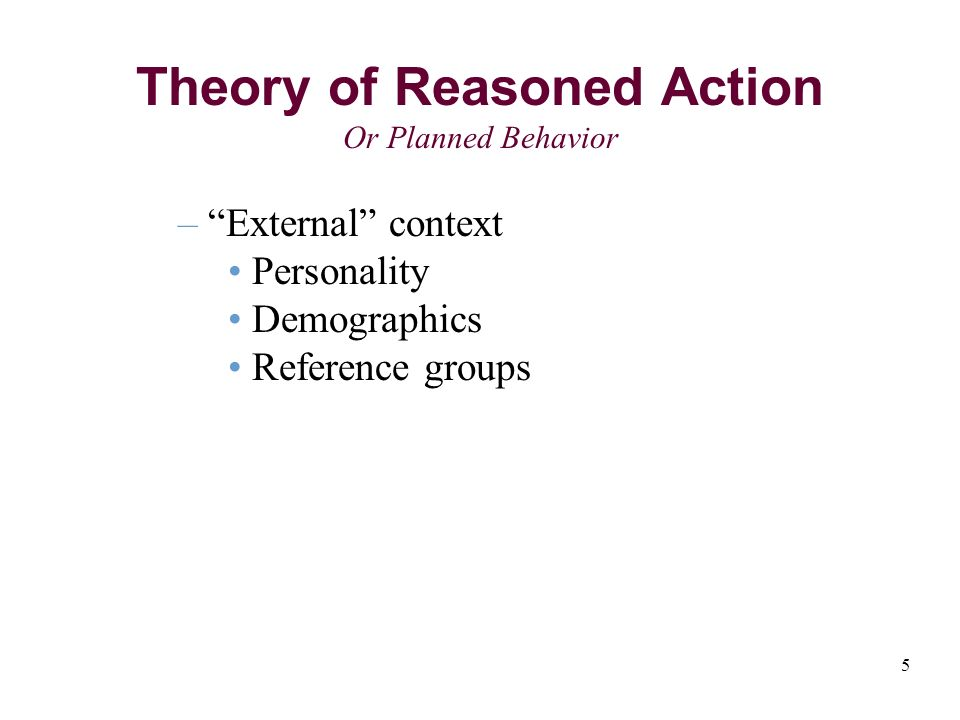 5 Theory of Reasoned Action Or Planned Behavior – External context Personality Demographics Reference groups