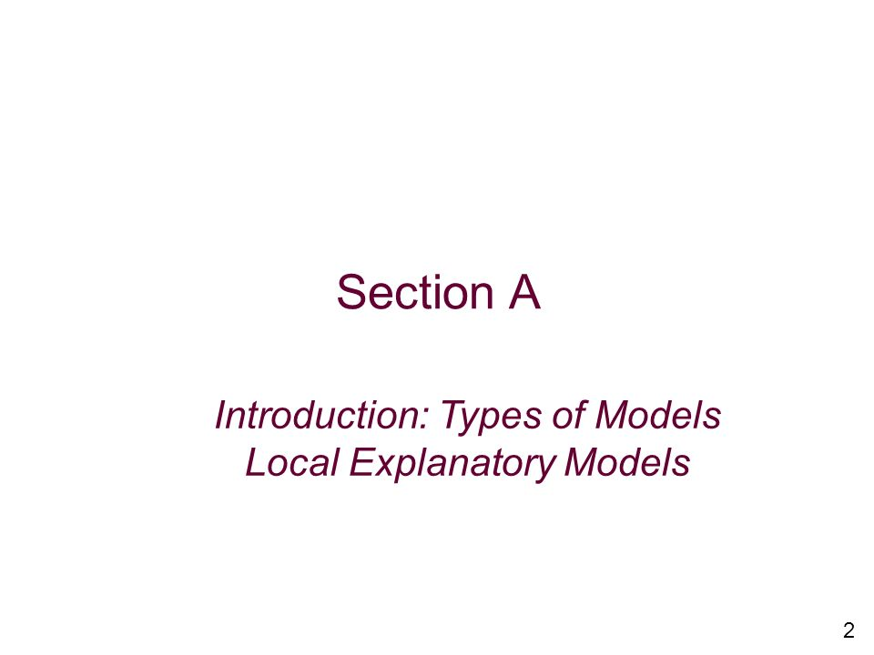 Section A Introduction: Types of Models Local Explanatory Models 2