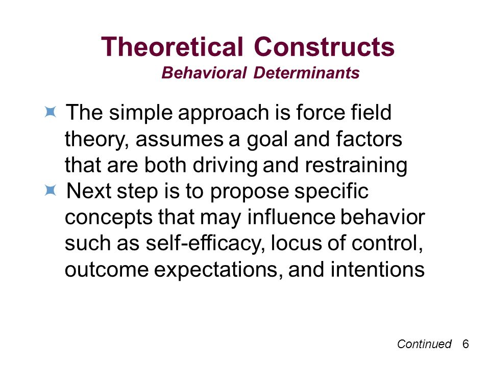 Continued 6 Theoretical Constructs Behavioral Determinants The simple approach is force field theory, assumes a goal and factors that are both driving and restraining Next step is to propose specific concepts that may influence behavior such as self-efficacy, locus of control, outcome expectations, and intentions