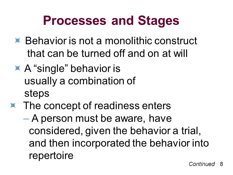 Continued 8 Processes and Stages Behavior is not a monolithic construct that can be turned off and on at will A single behavior is usually a combination of steps The concept of readiness enters –A person must be aware, have considered, given the behavior a trial, and then incorporated the behavior into repertoire