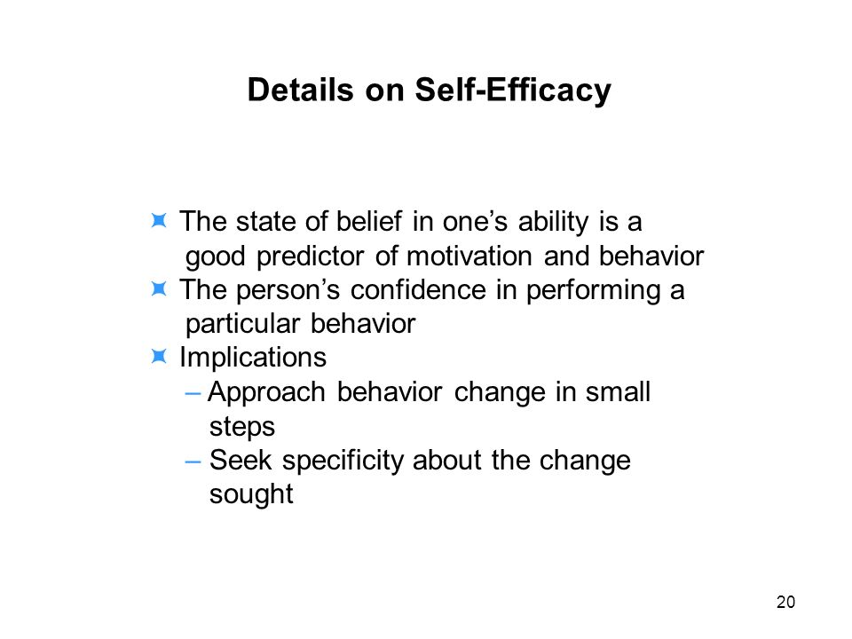 Details on Self-Efficacy The state of belief in ones ability is a good predictor of motivation and behavior The persons confidence in performing a particular behavior Implications – Approach behavior change in small steps – Seek specificity about the change sought 20