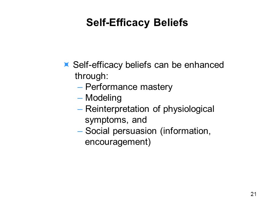 Self-Efficacy Beliefs Self-efficacy beliefs can be enhanced through: – Performance mastery – Modeling – Reinterpretation of physiological symptoms, and – Social persuasion (information, encouragement) 21