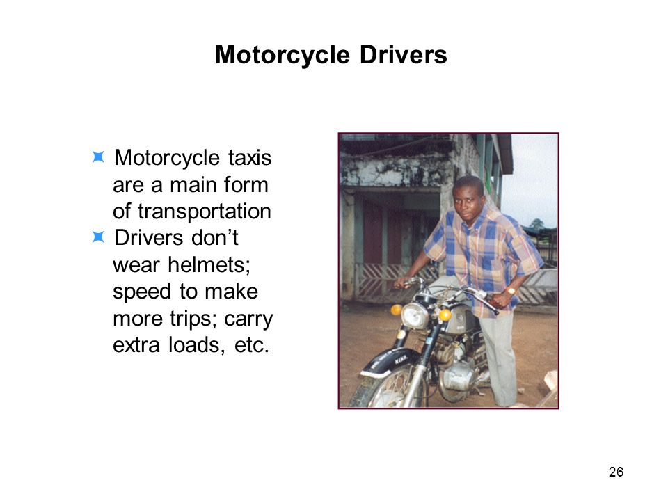 Motorcycle Drivers Motorcycle taxis are a main form of transportation Drivers dont wear helmets; speed to make more trips; carry extra loads, etc.