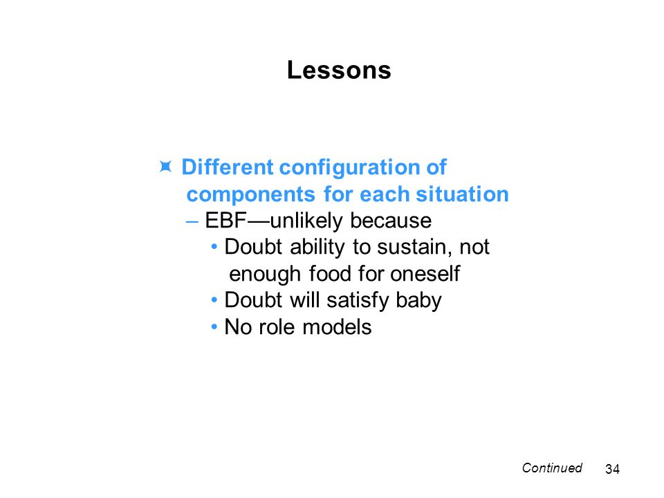 Lessons Different configuration of components for each situation – EBFunlikely because Doubt ability to sustain, not enough food for oneself Doubt will satisfy baby No role models 34 Continued