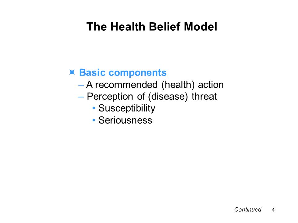 The Health Belief Model Basic components – A recommended (health) action – Perception of (disease) threat Susceptibility Seriousness 4 Continued