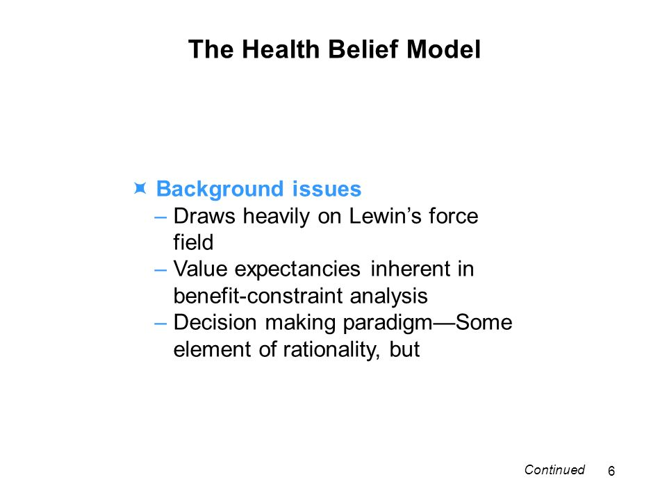 The Health Belief Model Background issues – Draws heavily on Lewins force field – Value expectancies inherent in benefit-constraint analysis – Decision making paradigmSome element of rationality, but 6 Continued