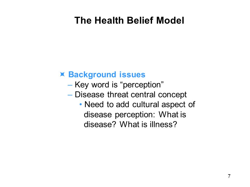 The Health Belief Model Background issues – Key word is perception – Disease threat central concept Need to add cultural aspect of disease perception: What is disease.
