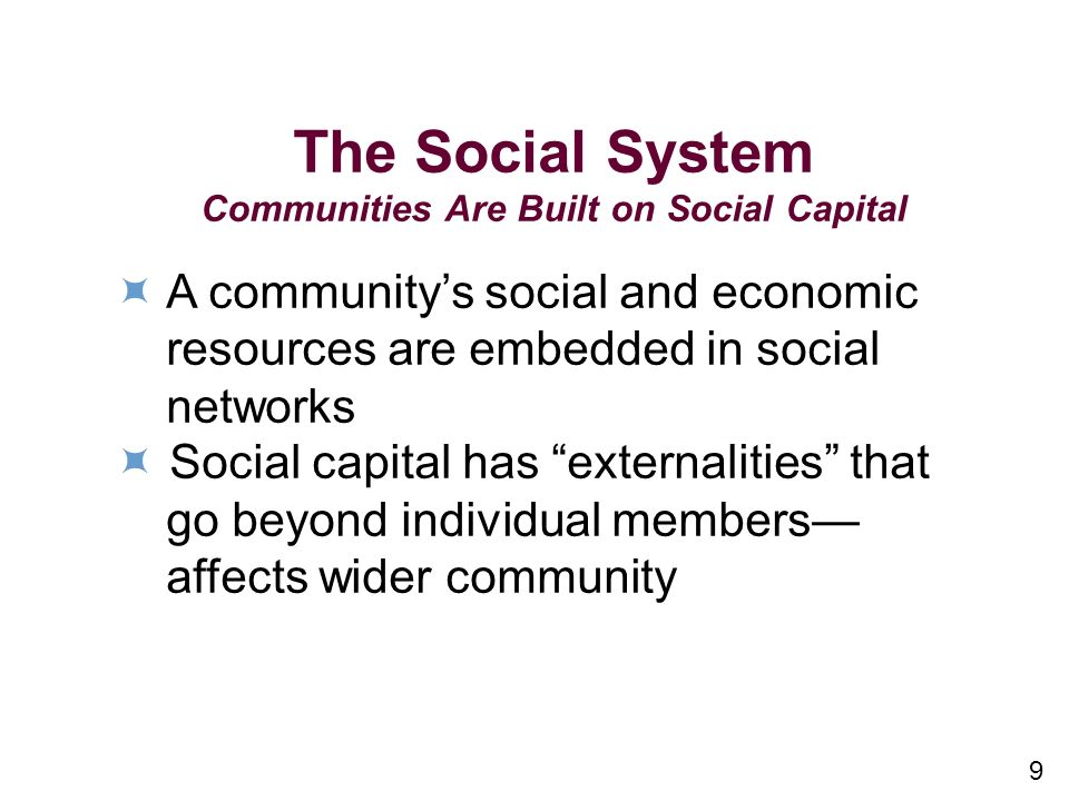 9 The Social System Communities Are Built on Social Capital A communitys social and economic resources are embedded in social networks Social capital has externalities that go beyond individual members affects wider community