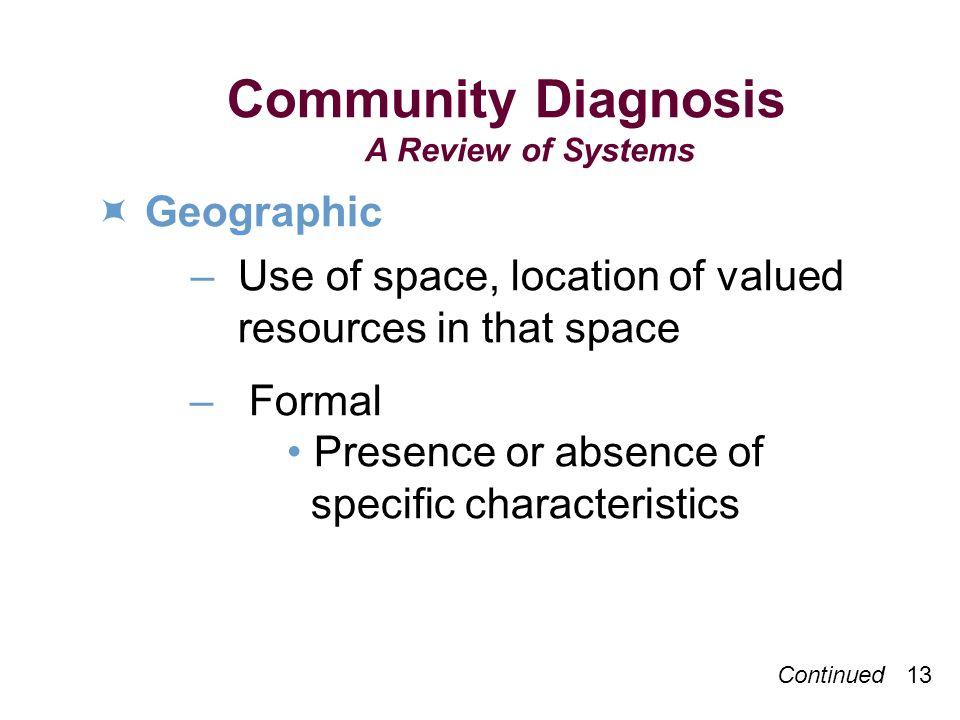 Community Diagnosis A Review of Systems Geographic – Use of space, location of valued resources in that space – Formal Presence or absence of specific characteristics Continued 13