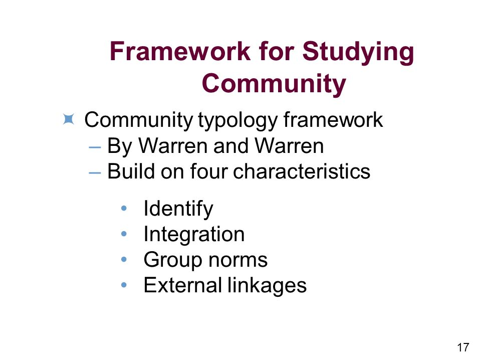 17 Framework for Studying Community Community typology framework –By Warren and Warren –Build on four characteristics Identify Integration Group norms External linkages