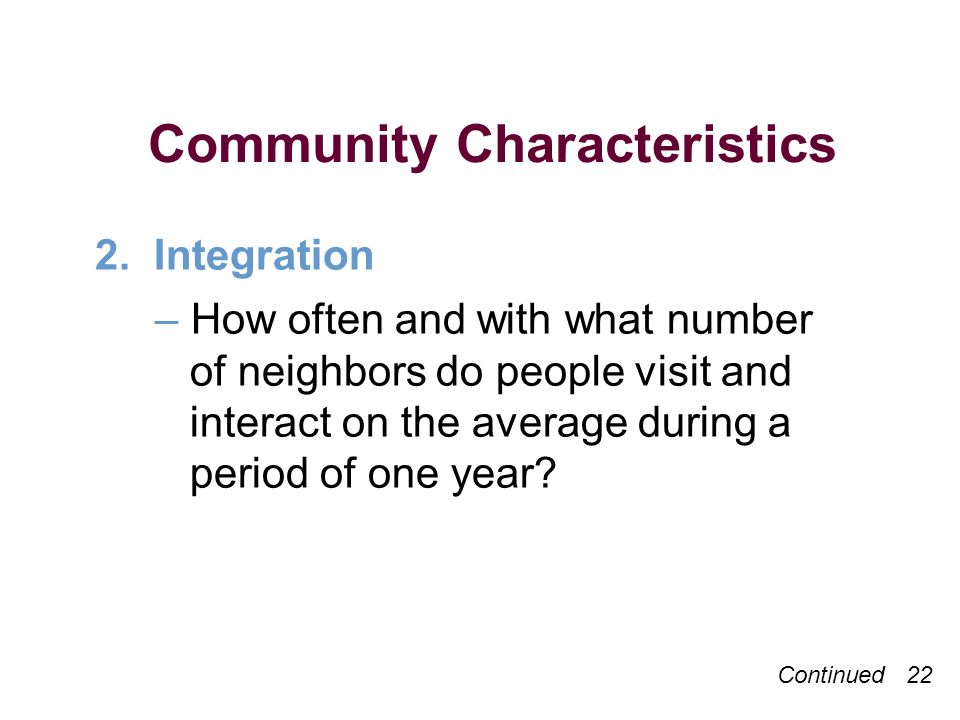 Continued 22 Community Characteristics 2. Integration –How often and with what number of neighbors do people visit and interact on the average during
