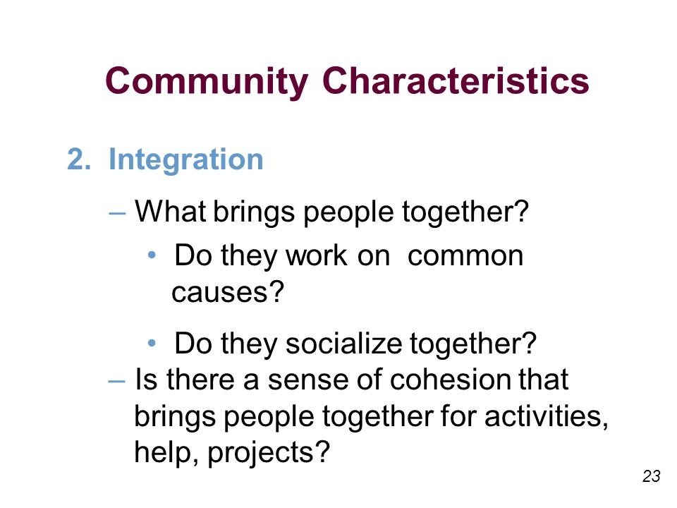 23 Community Characteristics 2. Integration –What brings people together.