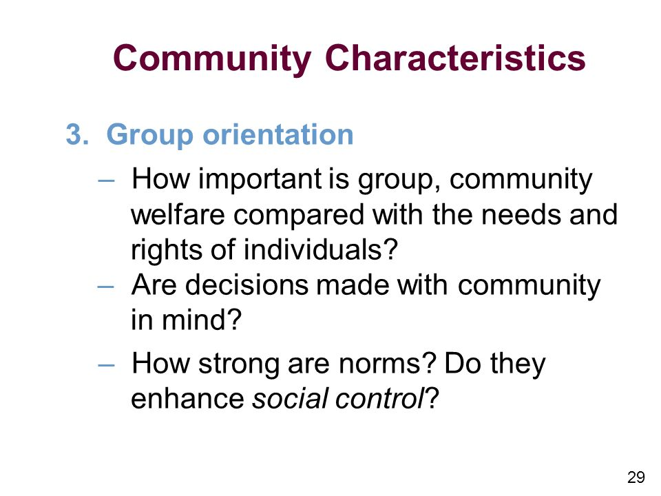 29 Community Characteristics 3. Group orientation –How important is group, community welfare compared with the needs and rights of individuals? –Are d