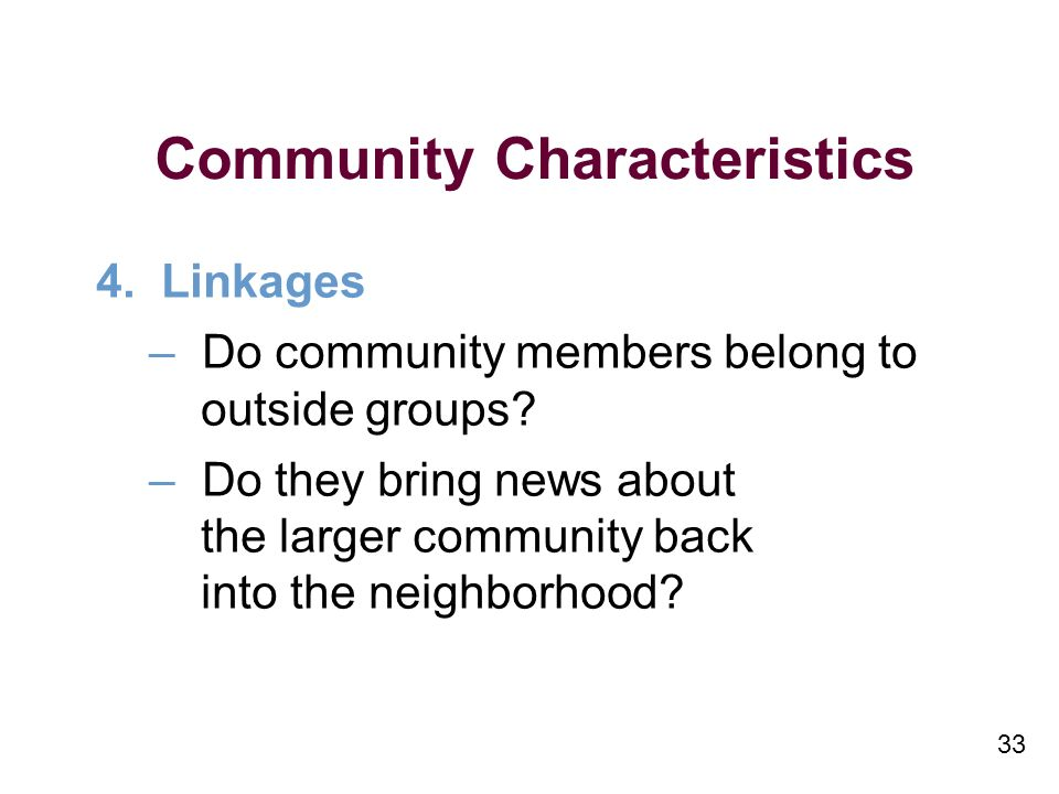 33 Community Characteristics 4. Linkages –Do community members belong to outside groups.