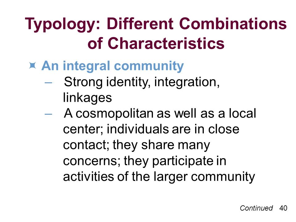 Typology: Different Combinations of Characteristics An integral community –Strong identity, integration, linkages –A cosmopolitan as well as a local center; individuals are in close contact; they share many concerns; they participate in activities of the larger community Continued 40