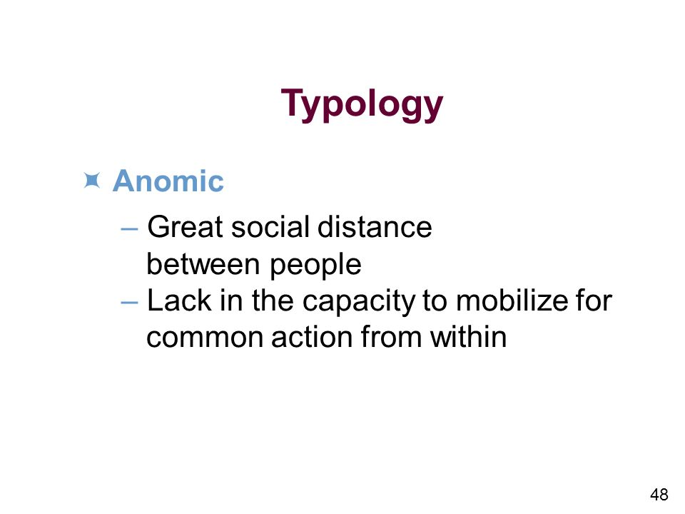 48 Typology Anomic –Great social distance between people –Lack in the capacity to mobilize for common action from within
