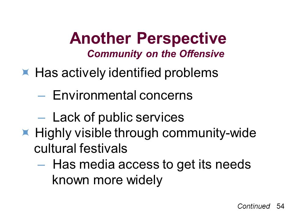 Another Perspective Community on the Offensive Has actively identified problems – Environmental concerns – Lack of public services Highly visible through community-wide cultural festivals – Has media access to get its needs known more widely Continued 54