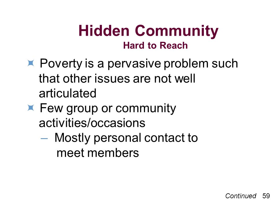 Continued 59 Hidden Community Hard to Reach Poverty is a pervasive problem such that other issues are not well articulated Few group or community activities/occasions – Mostly personal contact to meet members